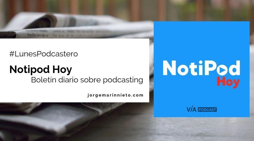 Notipod Hoy - Boletín diario sobre podcasting #LunesPodcastero