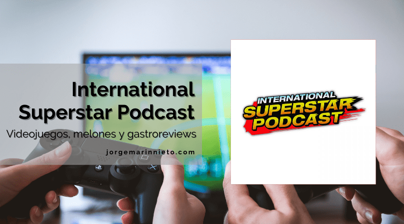 International Superstar Podcast - Videojuegos, melones y gastroreviews