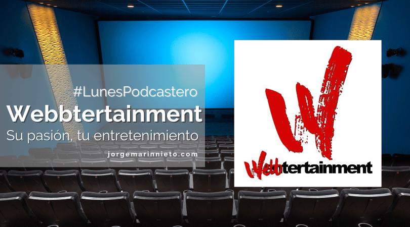Webbtertainment - Su pasión, tu entretenimiento | #LunesPodcastero